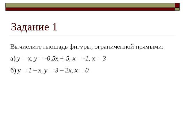 Задание 1 Вычислите площадь фигуры, ограниченной прямыми:а) y = x, y = -0,5x + 5, x = -1, x = 3б) y = 1 – x, y = 3 – 2x, x = 0