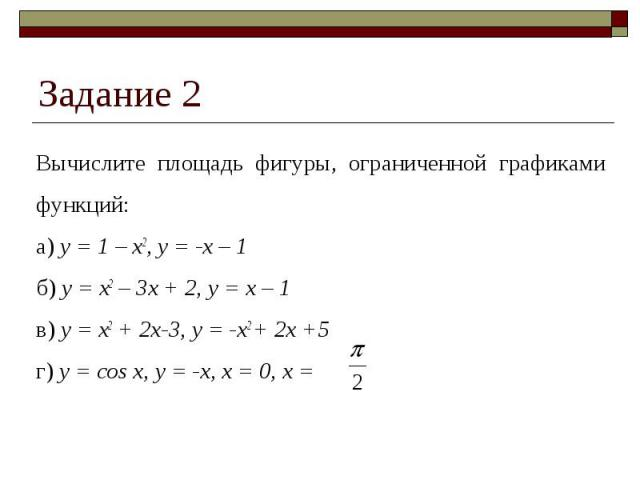 Задание 2 Вычислите площадь фигуры, ограниченной графиками функций:а) y = 1 – x2, y = -x – 1б) y = x2 – 3x + 2, y = x – 1в) y = x2 + 2x-3, y = -x2 + 2x +5г) y = cos x, y = -x, x = 0, x =