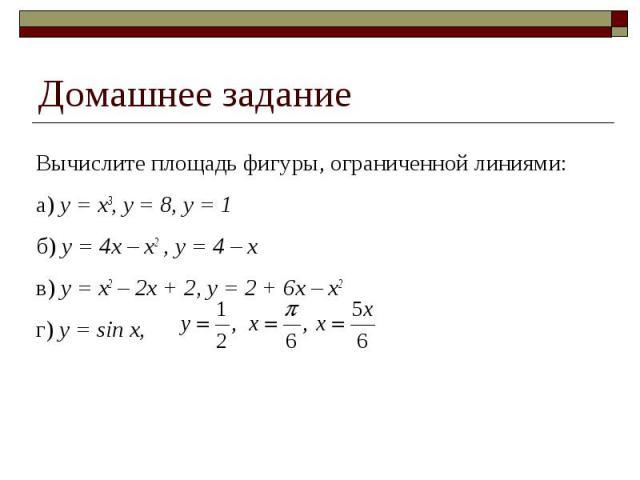 Домашнее задание Вычислите площадь фигуры, ограниченной линиями:а) y = x3, y = 8, y = 1б) y = 4x – x2 , y = 4 – xв) y = x2 – 2x + 2, y = 2 + 6x – x2 г) y = sin x,