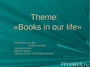 Theme:«Books in our life» At the lesson you will… -learn new words -talk about b
