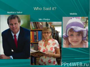 Who Said it? Matilda's father Mrs Phelps Matilda