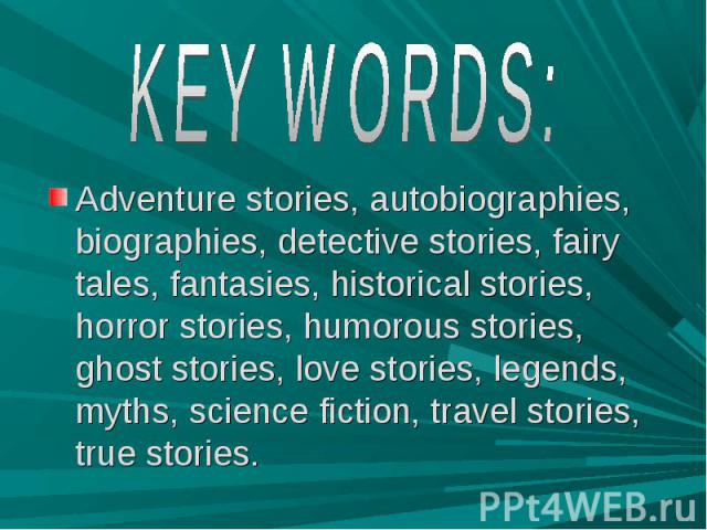 KEY WORDS: Adventure stories, autobiographies, biographies, detective stories, fairy tales, fantasies, historical stories, horror stories, humorous stories, ghost stories, love stories, legends, myths, science fiction, travel stories, true stories.