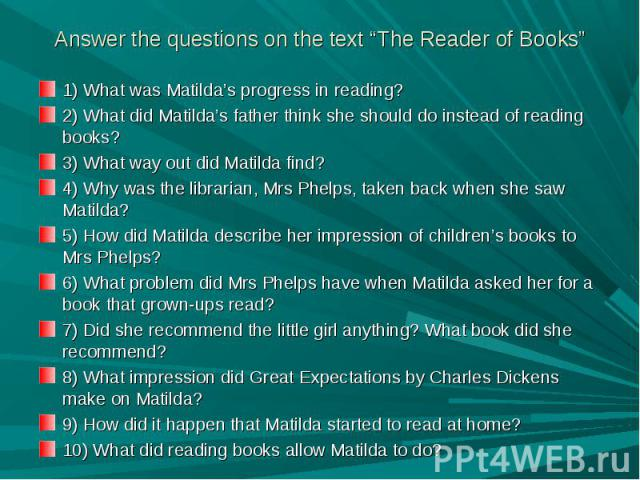 "Answer the questions on the text ""The Reader of Books"" 1) What was Matilda's progress in reading?2) What did Matilda's father think she should do instead of reading books?3) What way out did Matilda find?4) Why was the librarian, Mrs Phelps, taken b…"