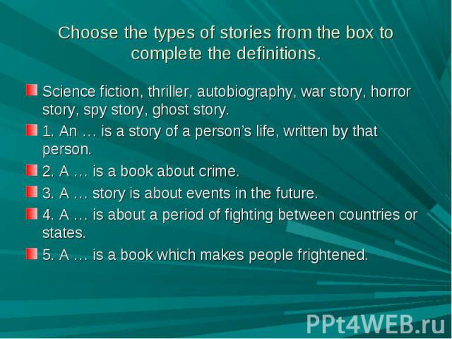 Choose the types of stories from the box to complete the definitions. Science fiction, thriller, autobiography, war story, horror story, spy story, ghost story.1. An … is a story of a person's life, written by that person.2. A … is a book about crim…