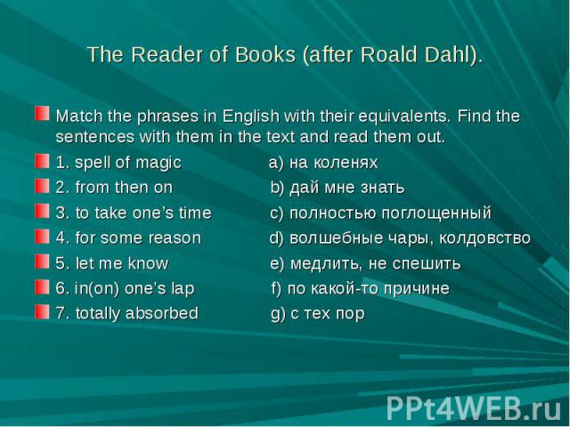 The Reader of Books (after Roald Dahl). Match the phrases in English with their equivalents. Find the sentences with them in the text and read them out.1. spell of magic a) на коленях2. from then on b) дай мне знать3. to take one's time c) полностью…