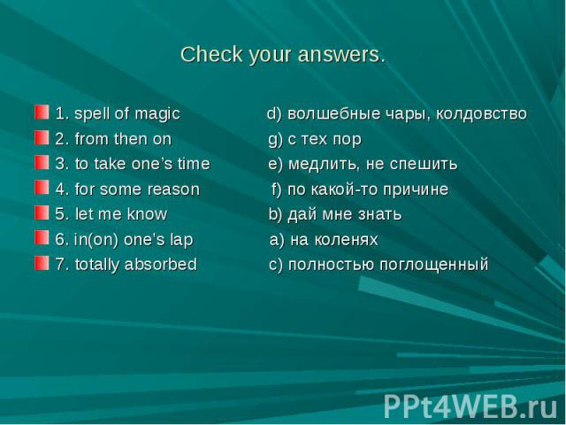Check your answers. 1. spell of magic d) волшебные чары, колдовство2. from then on g) с тех пор 3. to take one's time e) медлить, не спешить4. for some reason f) по какой-то причине5. let me know b) дай мне знать6. in(on) one's lap a) на коленях7. t…