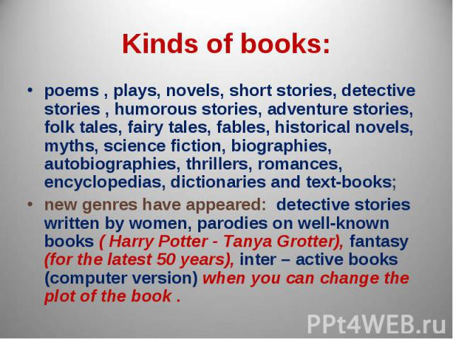 Kinds of books: poems , plays, novels, short stories, detective stories , humorous stories, adventure stories, folk tales, fairy tales, fables, historical novels, myths, science fiction, biographies, autobiographies, thrillers, romances, encyclopedi…