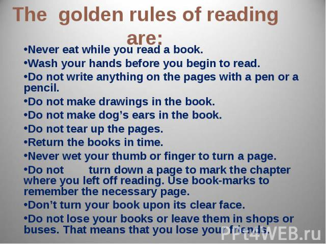The golden rules of reading are: Never eat while you read a book.Wash your hands before you begin to read.Do not write anything on the pages with a pen or a pencil.Do not make drawings in the book. Do not make dog's ears in the book.Do not tear up t…
