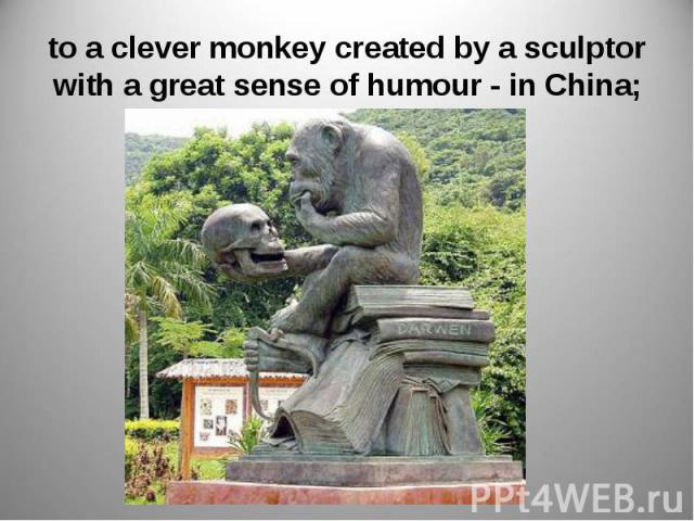 to a clever monkey created by a sculptor with a great sense of humour - in China;