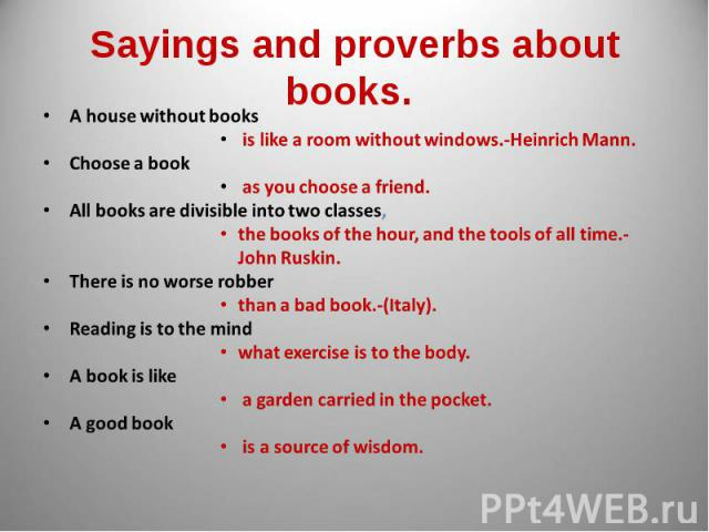 Sayings and proverbs about books. A house without books is like a room without windows.-Heinrich Mann.Choose a book as you choose a friend.All books are divisible into two classes, the books of the hour, and the tools of all time.-John Ruskin.There …