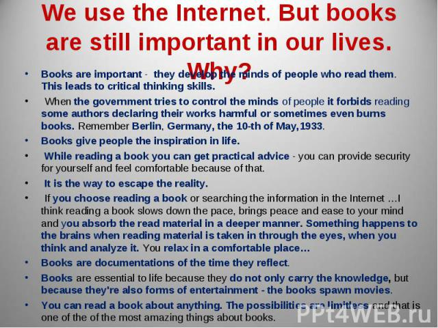 We use the Internet. But books are still important in our lives. Why? Books are important - they develop the minds of people who read them. This leads to critical thinking skills. When the government tries to control the minds of people it forbids r…