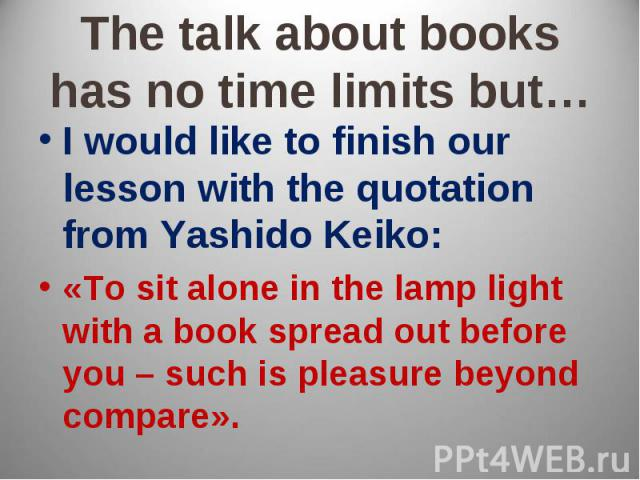 The talk about books has no time limits but… I would like to finish our lesson with the quotation from Yashido Keiko:«To sit alone in the lamp light with a book spread out before you – such is pleasure beyond compare».