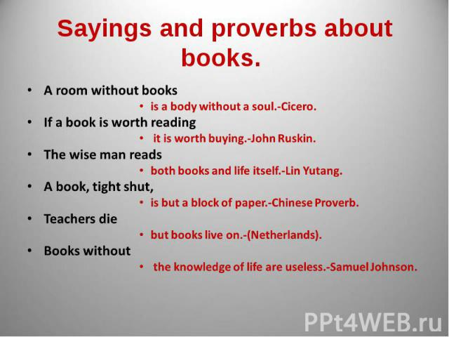 Sayings and proverbs about books. A room without books is a body without a soul.-Cicero.If a book is worth reading it is worth buying.-John Ruskin.The wise man reads both books and life itself.-Lin Yutang.A book, tight shut,is but a block of paper.-…