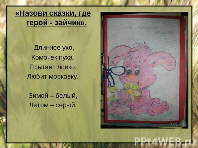 «Назови сказки, где герой - зайчик». Длинное ухо,Комочек пуха,Прыгает ловко,Любит морковку.Зимой – белый,Летом – серый.