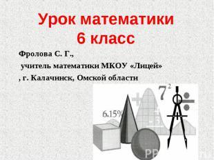 Урок математики6 класс Фролова С. Г., учитель математики МКОУ «Лицей», г. Калачи