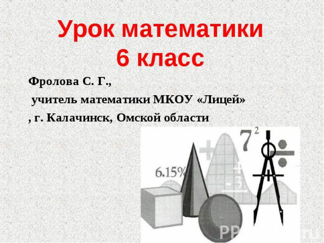 Урок математики6 класс Фролова С. Г., учитель математики МКОУ «Лицей», г. Калачинск, Омской области