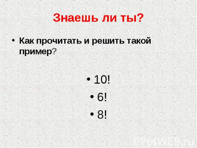 Знаешь ли ты? Как прочитать и решить такой пример? 10!6!8!