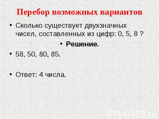 Перебор возможных вариантов Сколько существует двухзначных чисел, составленных из цифр: 0, 5, 8 ?Решение.58, 50, 80, 85.Ответ: 4 числа.