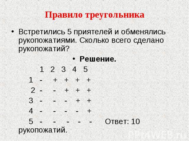 Правило треугольника Встретились 5 приятелей и обменялись рукопожатиями. Сколько всего сделано рукопожатий?Решение. 1 2 3 4 5 1 - + + + + 2 - - + + + 3 - - - + + 4 - - - - + 5 - - - - - Ответ: 10 рукопожатий.