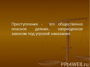 Преступление - это общественно опасное деяние, запрещенное законом под угрозой н