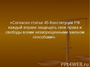«Согласно статье 45 Конституции РФ каждый вправе защищать свои права и свободы в
