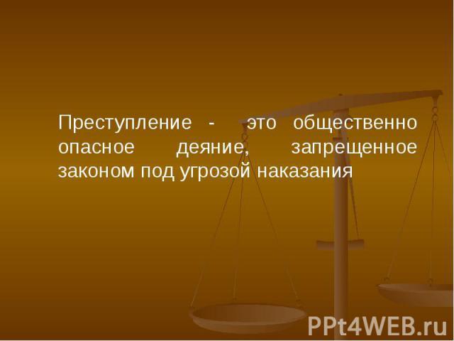 Преступление - это общественно опасное деяние, запрещенное законом под угрозой наказания