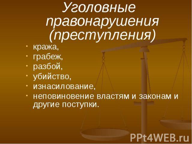 Уголовные правонарушения (преступления) кража, грабеж, разбой, убийство, изнасилование, неповиновение властям и законам и другие поступки.