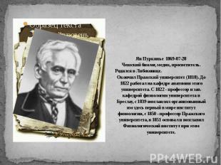 Ян Пуркинье 1869-07-28Чешский биолог, медик, просветитель. Родился в Либоховице.