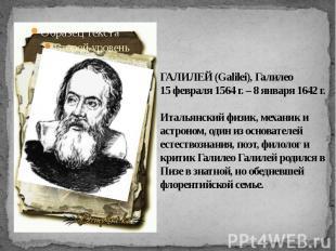 ГАЛИЛЕЙ (Galilei), Галилео15 февраля 1564 г. – 8 января 1642 г. Итальянский физи