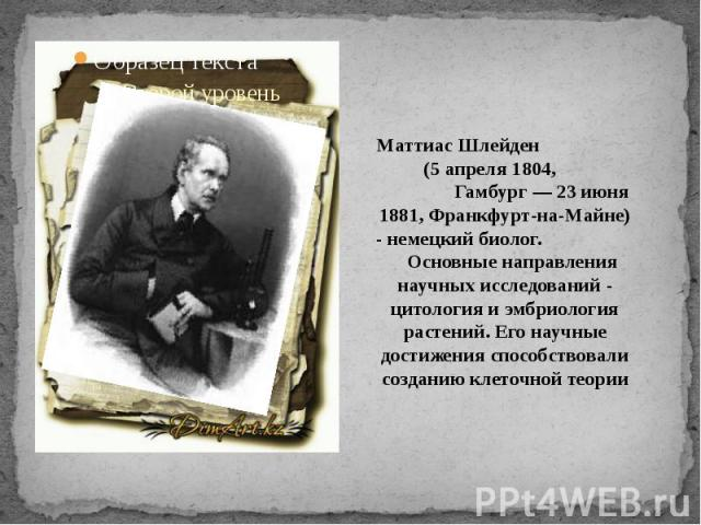 Маттиас Шлейден (5 апреля 1804, Гамбург — 23 июня 1881, Франкфурт-на-Майне) - немецкий биолог. Основные направления научных исследований - цитология и эмбриология растений. Его научные достижения способствовали созданию клеточной теории
