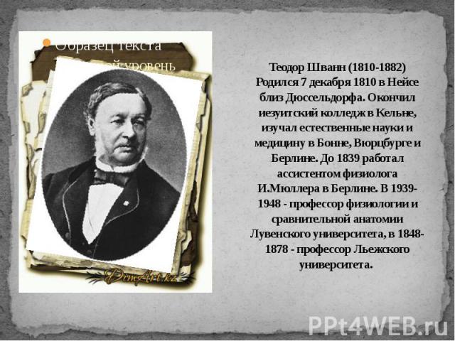 Теодор Шванн (1810-1882)Родился 7 декабря 1810 в Нейсе близ Дюссельдорфа. Окончил иезуитский колледж в Кельне, изучал естественные науки и медицину в Бонне, Вюрцбурге и Берлине. До 1839 работал ассистентом физиолога И.Мюллера в Берлине. В 1939-1948 …