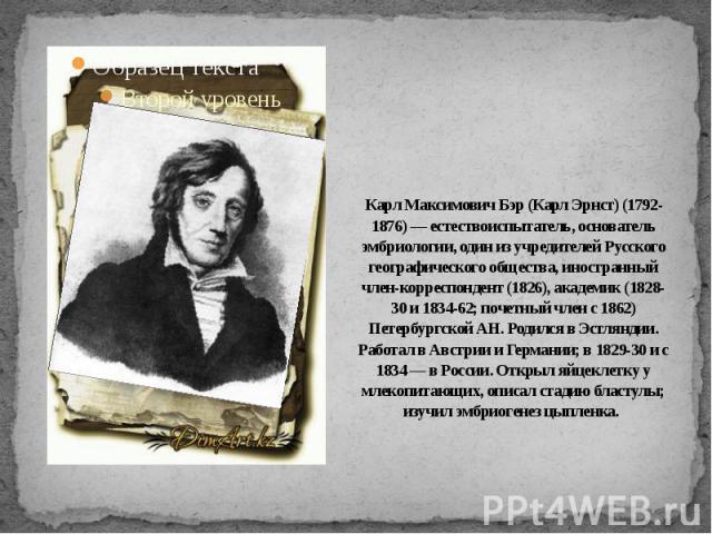 Карл Максимович Бэр (Карл Эрнст) (1792-1876) — естествоиспытатель, основатель эмбриологии, один из учредителей Русского географического общества, иностранный член-корреспондент (1826), академик (1828-30 и 1834-62; почетный член с 1862) Петербургской…