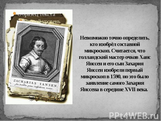 Невозможно точно определить, кто изобрёл составной микроскоп. Считается, что голландский мастер очков Ханс Янссен и его сын Захария Янссен изобрели первый микроскоп в 1590, но это было заявление самого Захария Янссена в середине XVII века.
