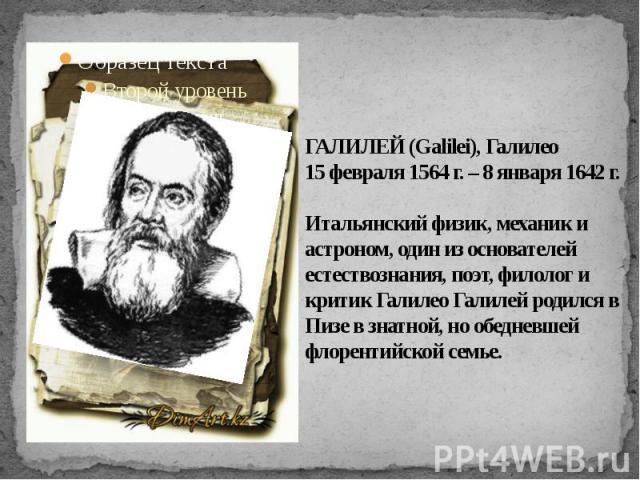ГАЛИЛЕЙ (Galilei), Галилео15 февраля 1564 г. – 8 января 1642 г. Итальянский физик, механик и астроном, один из основателей естествознания, поэт, филолог и критик Галилео Галилей родился в Пизе в знатной, но обедневшей флорентийской семье.