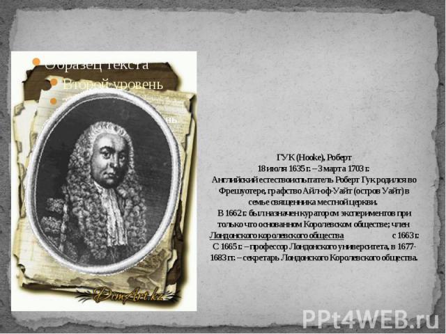 ГУК (Hooke), Роберт18 июля 1635 г. – 3 марта 1703 г. Английский естествоиспытатель Роберт Гук родился во Фрешуотере, графство Айл-оф-Уайт (остров Уайт) в семье священника местной церкви. В 1662 г. был назначен куратором экспериментов при только что …