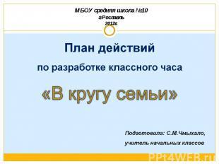 МБОУ средняя школа №10г.Рославль2012г. План действийпо разработке классного часа