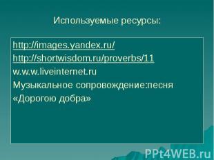 Используемые ресурсы: http://images.yandex.ru/ http://shortwisdom.ru/proverbs/11