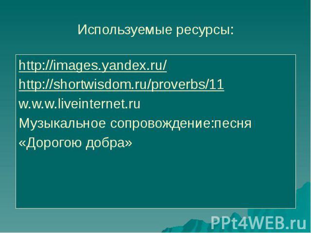 Используемые ресурсы: http://images.yandex.ru/ http://shortwisdom.ru/proverbs/11w.w.w.liveinternet.ruМузыкальное сопровождение:песня «Дорогою добра»