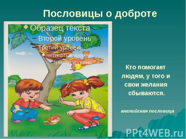 Пословицы о доброте Кто помогает людям, у того и свои желания сбываются.английская пословица
