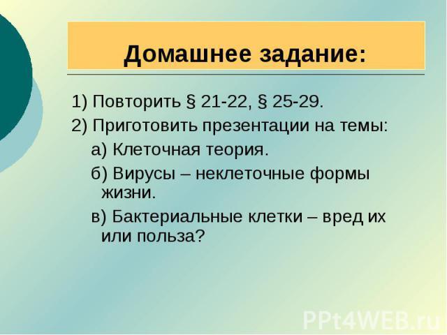 Домашнее задание: 1) Повторить § 21-22, § 25-29.2) Приготовить презентации на темы: а) Клеточная теория. б) Вирусы – неклеточные формы жизни. в) Бактериальные клетки – вред их или польза?