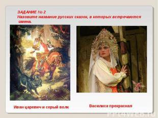 ЗАДАНИЕ № 2 Назовите название русских сказок, в которых встречаются имена. Иван