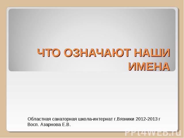 Что означают наши имена Областная санаторная школа-интернат г.Вязники 2012-2013 гВосп. Азарнова Е.В.