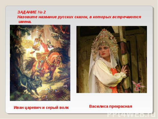ЗАДАНИЕ № 2 Назовите название русских сказок, в которых встречаются имена. Иван царевич и серый волк Василиса прекрасная