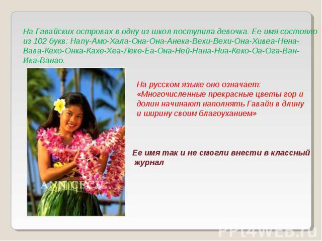 На Гавайских островах в одну из школ поступила девочка. Ее имя состоялоиз 102 букв: Напу-Амо-Хала-Она-Она-Анека-Вехи-Вехи-Она-Хивеа-Нена-Вава-Кехо-Онка-Кахе-Хеа-Леке-Еа-Она-Ней-Нана-Ниа-Кеко-Оа-Ога-Ван-Ика-Ванао. На русском языке оно означает: «Мног…