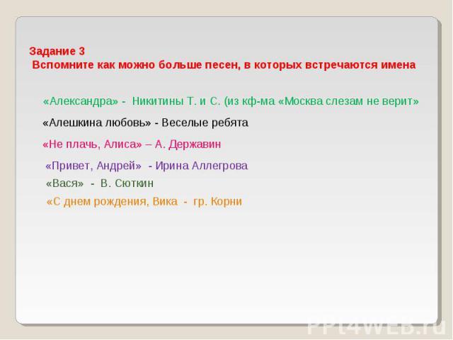 Задание 3 Вспомните как можно больше песен, в которых встречаются имена «Александра» - Никитины Т. и С. (из кф-ма «Москва слезам не верит» «Алешкина любовь» - Веселые ребята «Не плачь, Алиса» – А. Державин «Привет, Андрей» - Ирина Аллегрова «Вася» -…