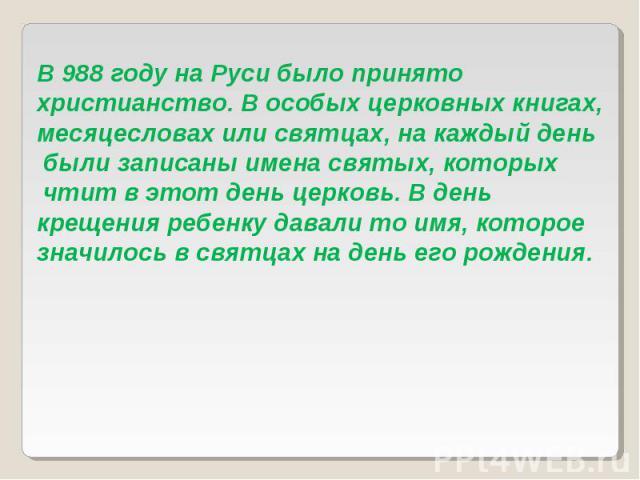 В 988 году на Руси было принято христианство. В особых церковных книгах, месяцесловах или святцах, на каждый день были записаны имена святых, которых чтит в этот день церковь. В день крещения ребенку давали то имя, которое значилось в святцах на ден…