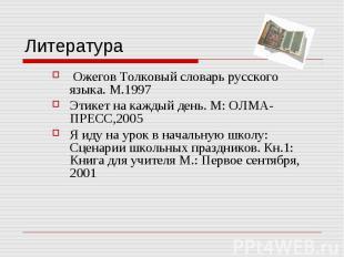 Литература Ожегов Толковый словарь русского языка. М.1997Этикет на каждый день.