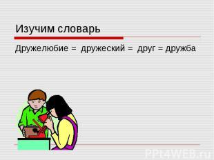 Изучим словарь Дружелюбие = дружеский = друг = дружба