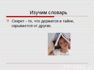 Изучим словарьСекрет - то, что держится в тайне, скрывается от других.