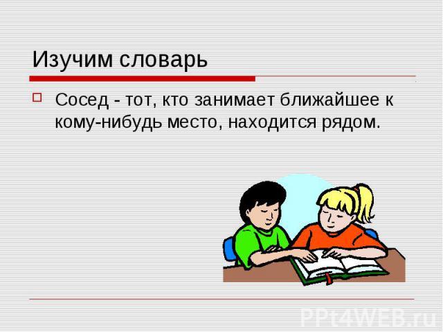 Изучим словарьСосед - тот, кто занимает ближайшее к кому-нибудь место, находится рядом.